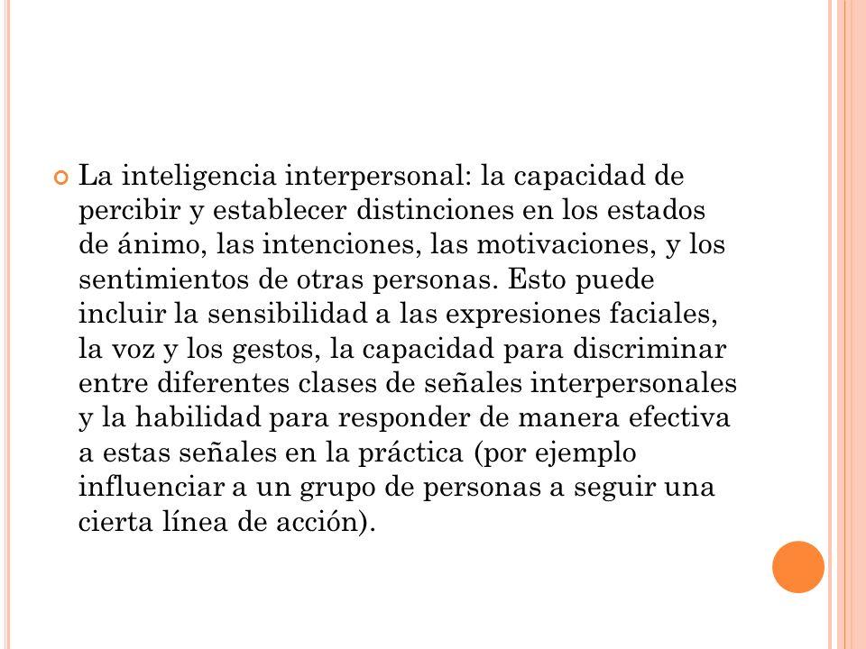 La inteligencia interpersonal: la capacidad de percibir y establecer distinciones en los estados de ánimo, las intenciones, las motivaciones, y los se