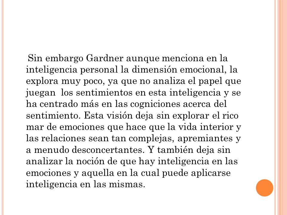 Sin embargo Gardner aunque menciona en la inteligencia personal la dimensión emocional, la explora muy poco, ya que no analiza el papel que juegan los