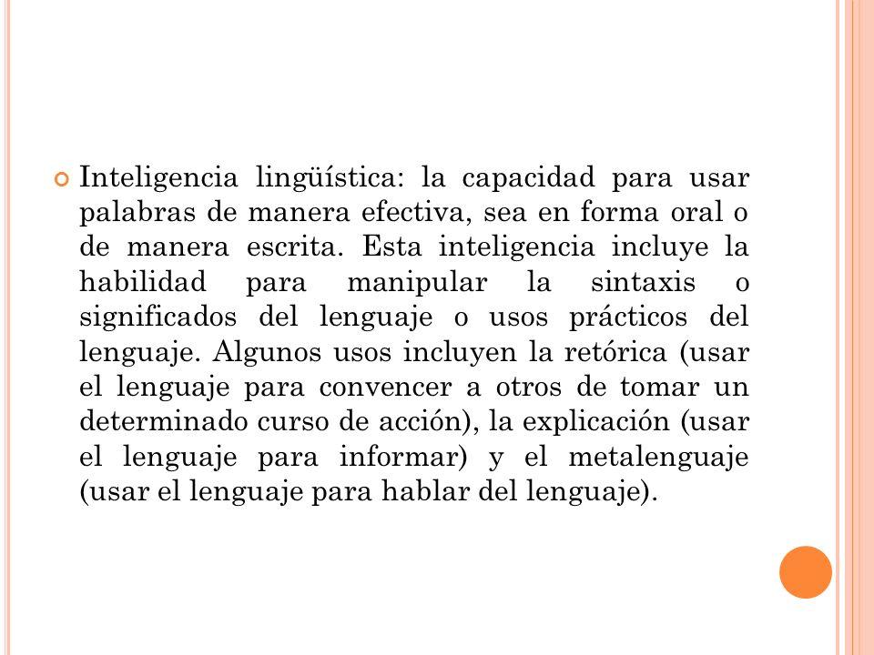 Inteligencia lingüística: la capacidad para usar palabras de manera efectiva, sea en forma oral o de manera escrita. Esta inteligencia incluye la habi