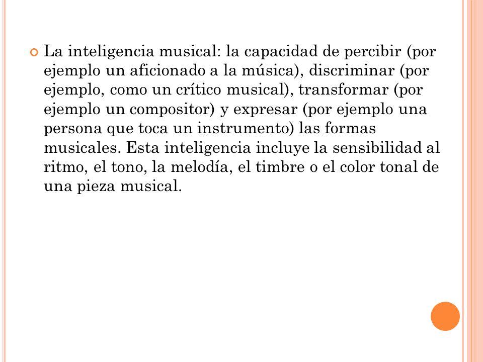 La inteligencia musical: la capacidad de percibir (por ejemplo un aficionado a la música), discriminar (por ejemplo, como un crítico musical), transfo