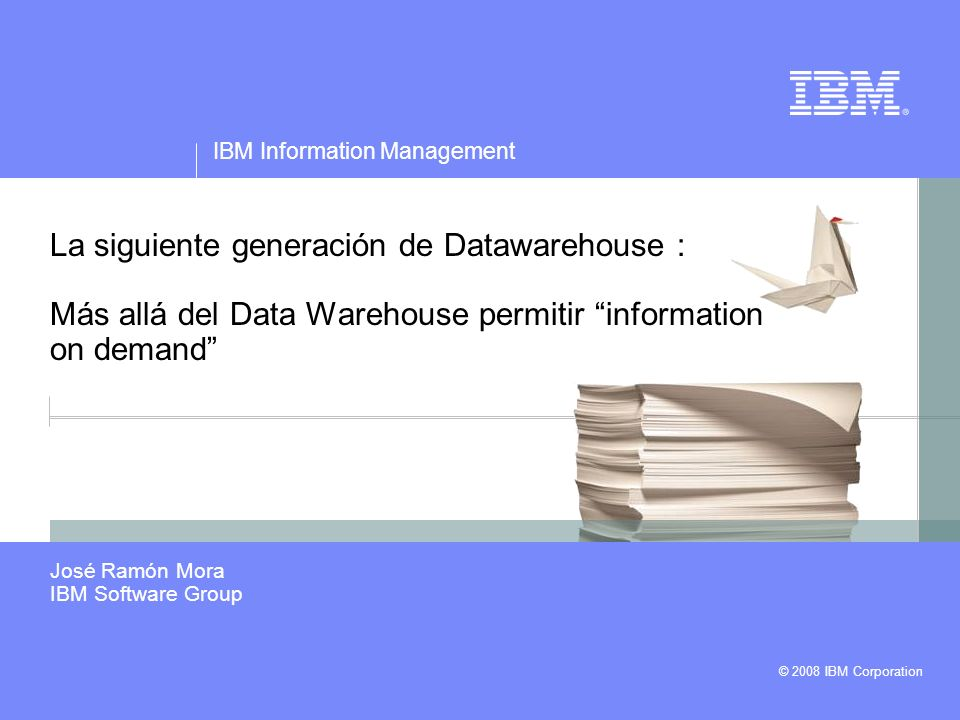 © 2008 IBM Corporation IBM Information Management La siguiente generación de Datawarehouse : Más allá del Data Warehouse permitir information on deman