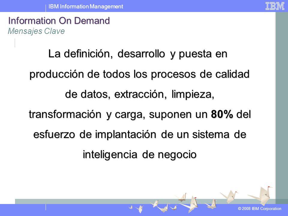 IBM Information Management © 2008 IBM Corporation Information On Demand Mensajes Clave La definición, desarrollo y puesta en producción de todos los procesos de calidad de datos, extracción, limpieza, transformación y carga, suponen un 80% del esfuerzo de implantación de un sistema de inteligencia de negocio