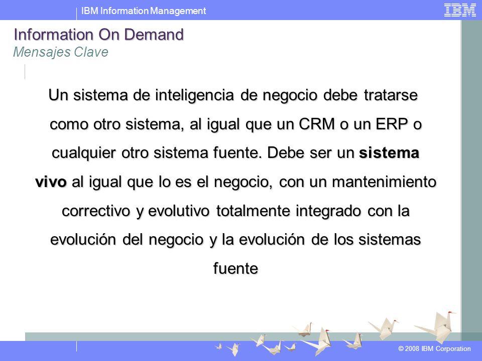 IBM Information Management © 2008 IBM Corporation Un sistema de inteligencia de negocio debe tratarse como otro sistema, al igual que un CRM o un ERP