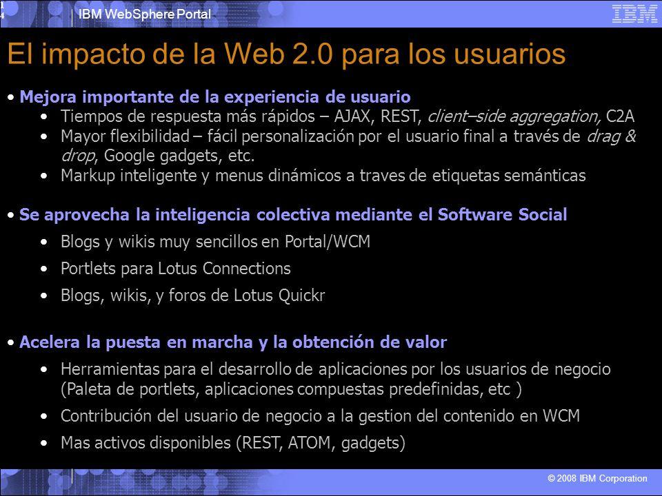 IBM WebSphere Portal © 2008 IBM Corporation14 El impacto de la Web 2.0 para los usuarios Mejora importante de la experiencia de usuario Tiempos de respuesta más rápidos – AJAX, REST, client–side aggregation, C2A Mayor flexibilidad – fácil personalización por el usuario final a través de drag & drop, Google gadgets, etc.