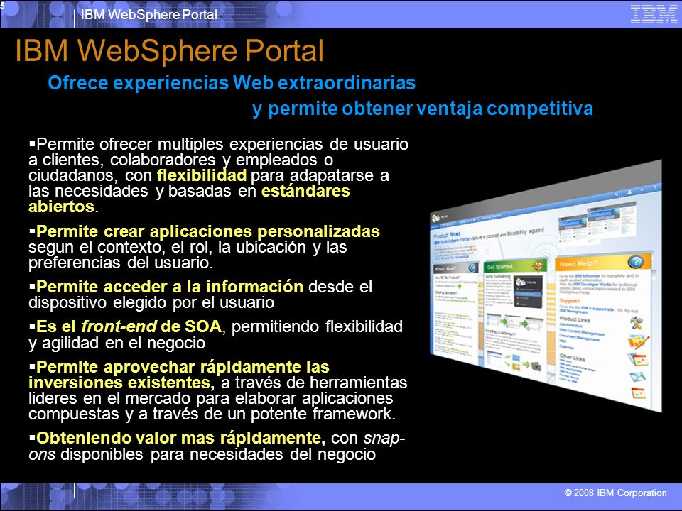 IBM WebSphere Portal © 2008 IBM Corporation 5 Permite ofrecer multiples experiencias de usuario a clientes, colaboradores y empleados o ciudadanos, con flexibilidad para adapatarse a las necesidades y basadas en estándares abiertos.