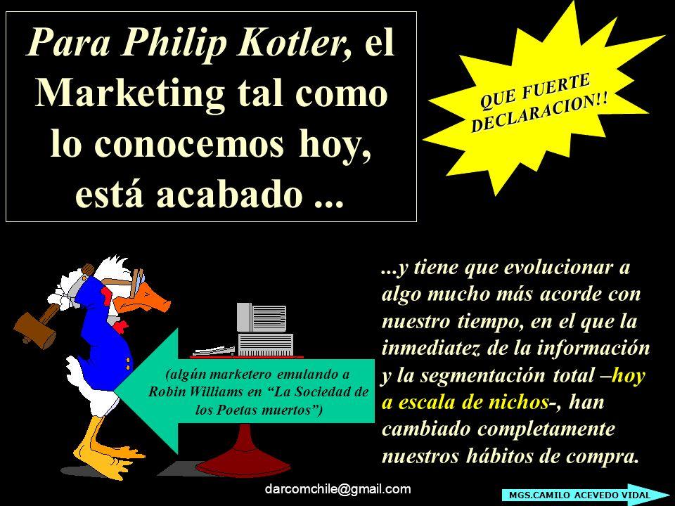 darcomchile@gmail.com Para Philip Kotler, el Marketing tal como lo conocemos hoy, está acabado... (algún marketero emulando a Robin Williams en La Soc