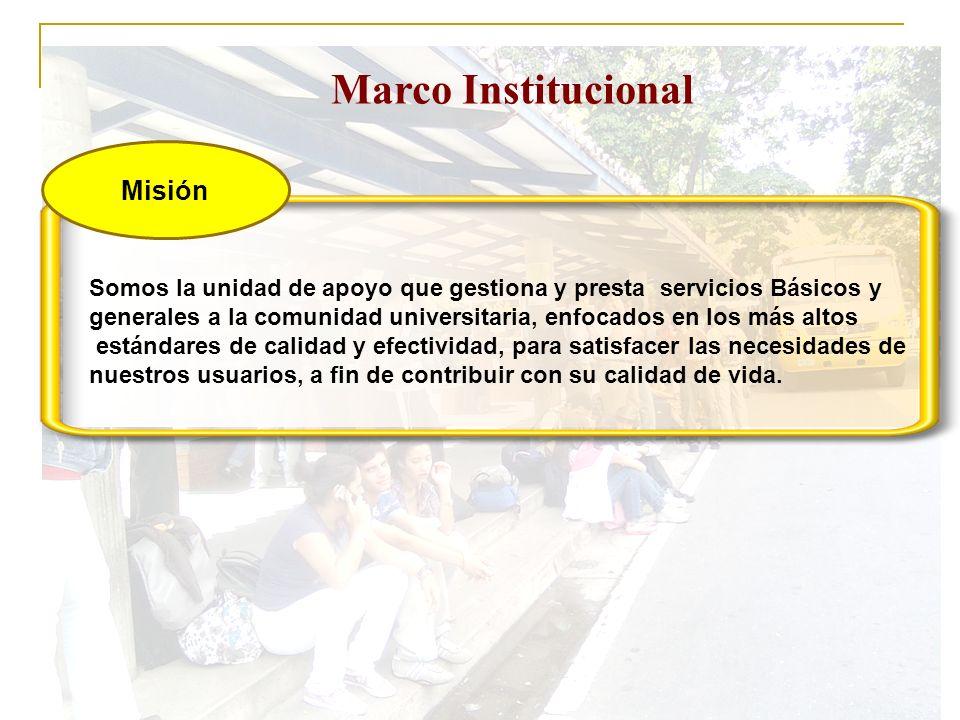 Marco Institucional Visión Proveemos servicios confiables, confortables, efectivos e innovadores que responden a las necesidades de la comunidad universitaria, brindando atención cordial y personalidad a nuestros usuarios.