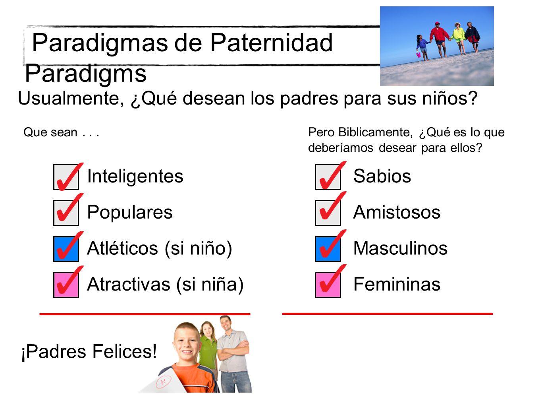 Paradigmas de Paternidad Paradigms Usualmente, ¿Qué desean los padres para sus niños? Que sean... Inteligentes Populares Atléticos (si niño) Atractiva