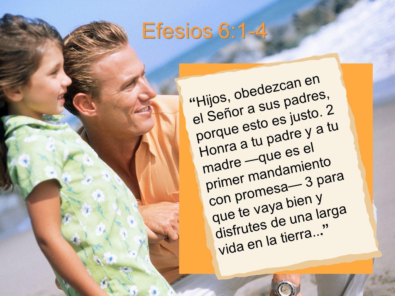 Efesios 6:1-4 H i j o s, o b e d e z c a n e n e l S e ñ o r a s u s p a d r e s, p o r q u e e s t o e s j u s t o. 2 H o n r a a t u p a d r e y a t