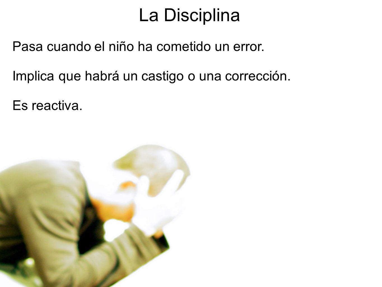 6 La Disciplina Pasa cuando el niño ha cometido un error. Implica que habrá un castigo o una corrección. Es reactiva.