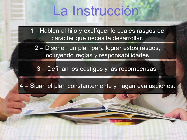La Instrucción 1 - Hablen al hijo y explíquenle cuales rasgos de carácter que necesita desarrollar. 2 – Diseñen un plan para lograr estos rasgos, incl