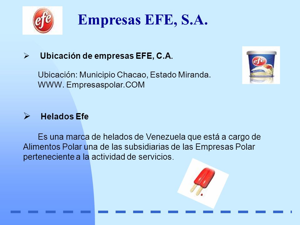 Ubicación de empresas EFE, C.A. Ubicación: Municipio Chacao, Estado Miranda. WWW. Empresaspolar.COM Helados Efe Es una marca de helados de Venezuela q