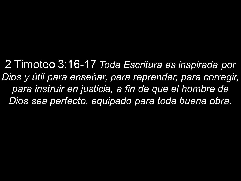 2 Timoteo 3:16-17 Toda Escritura es inspirada por Dios y útil para enseñar, para reprender, para corregir, para instruir en justicia, a fin de que el
