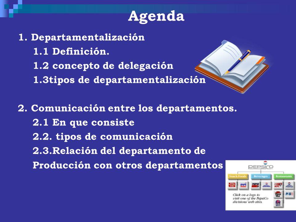 Agenda 1. Departamentalización 1.1 Definición. 1.2 concepto de delegación 1.3tipos de departamentalización 2. Comunicación entre los departamentos. 2.
