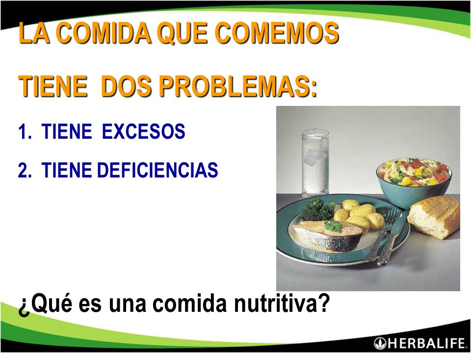 LA COMIDA QUE COMEMOS TIENE DOS PROBLEMAS: 1.TIENE EXCESOS 2.TIENE DEFICIENCIAS ¿Qué es una comida nutritiva?
