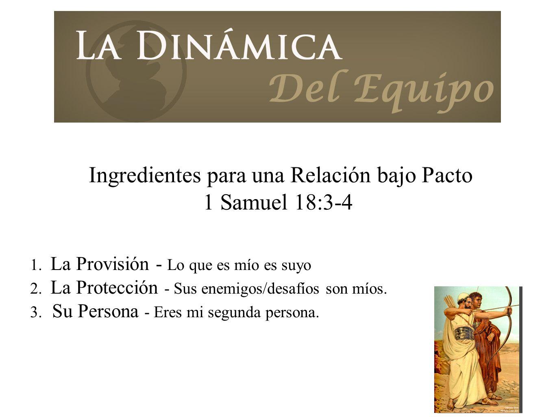 Ingredientes para una Relación bajo Pacto 1 Samuel 18:3-4 1. La Provisión - Lo que es mío es suyo 2. La Protección - Sus enemigos/desafíos son míos. 3