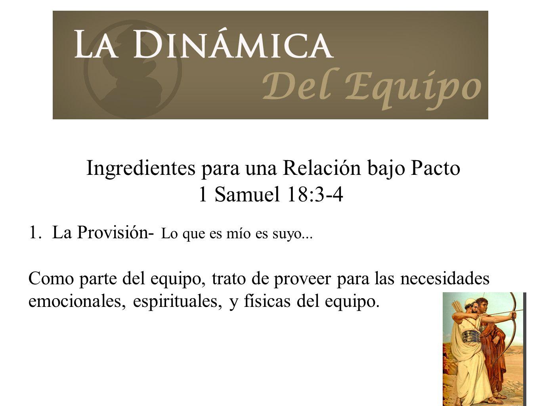 Ingredientes para una Relación bajo Pacto 1 Samuel 18:3-4 1. La Provisión- Lo que es mío es suyo... Como parte del equipo, trato de proveer para las n