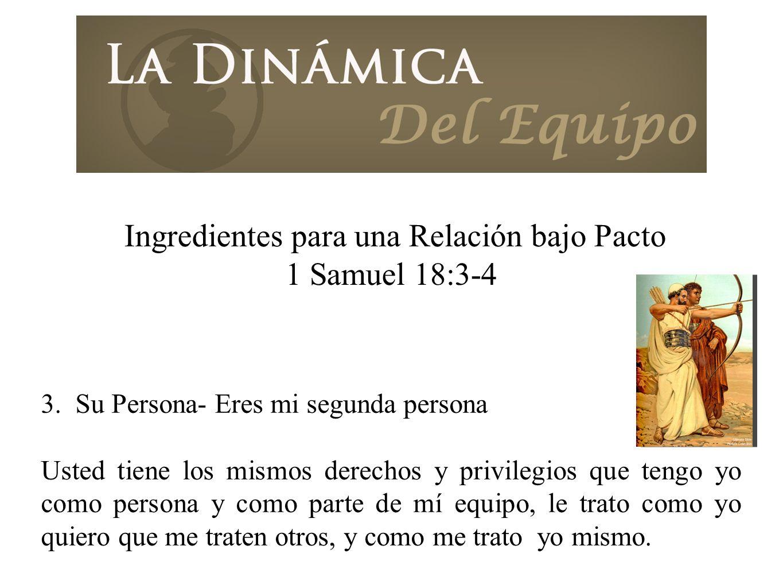 Ingredientes para una Relación bajo Pacto 1 Samuel 18:3-4 3. Su Persona- Eres mi segunda persona Usted tiene los mismos derechos y privilegios que ten