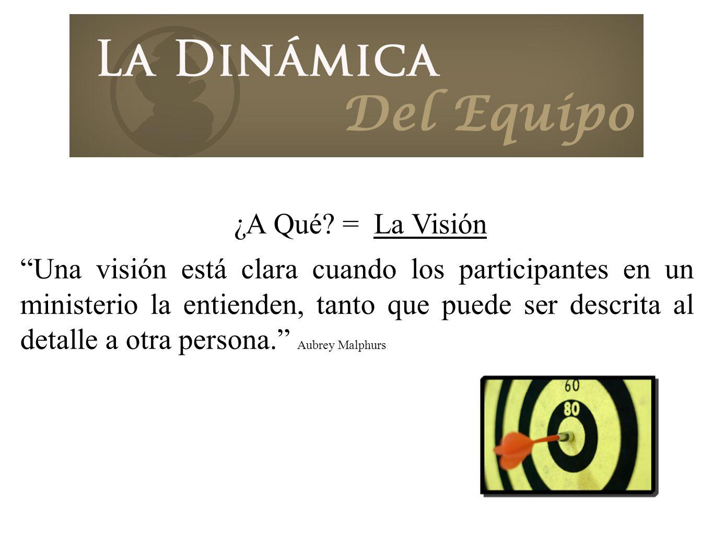 ¿A Qué? = La Visión Una visión está clara cuando los participantes en un ministerio la entienden, tanto que puede ser descrita al detalle a otra perso