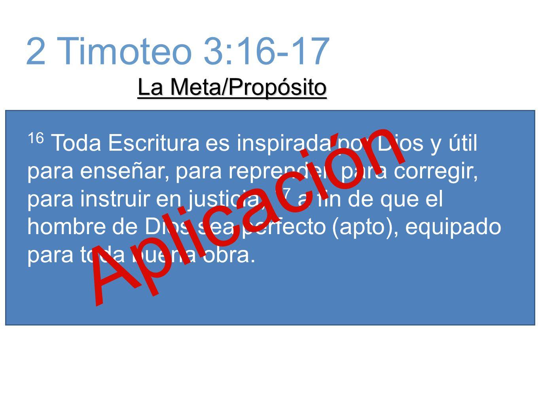 La Meta/Propósito 16 Toda Escritura es inspirada por Dios y útil para enseñar, para reprender, para corregir, para instruir en justicia, 17 a fin de que el hombre de Dios sea perfecto (apto), equipado para toda buena obra.