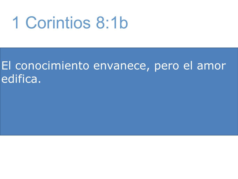 El conocimiento envanece, pero el amor edifica. 1 Corintios 8:1b