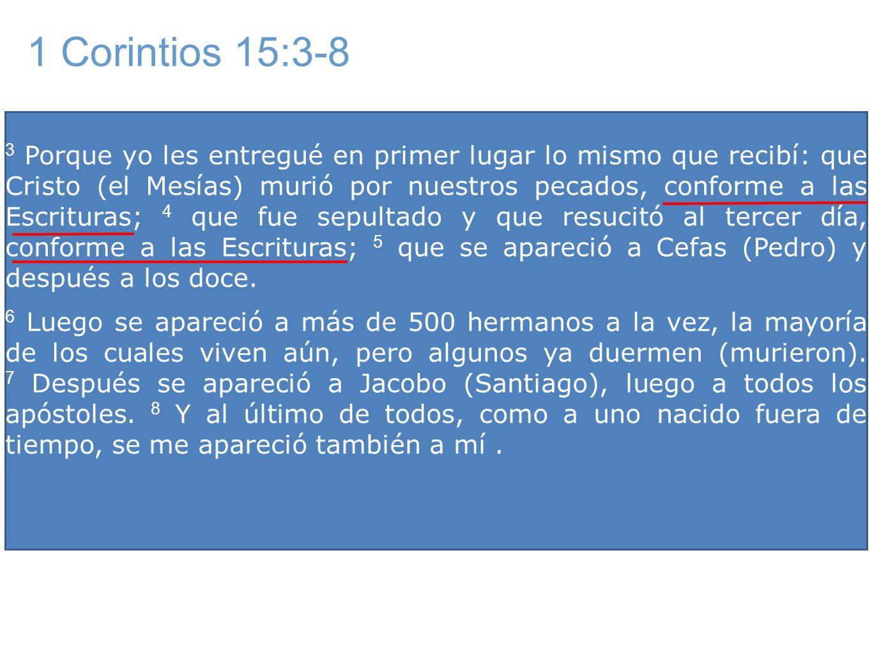 3 Porque yo les entregué en primer lugar lo mismo que recibí: que Cristo (el Mesías) murió por nuestros pecados, conforme a las Escrituras; 4 que fue sepultado y que resucitó al tercer día, conforme a las Escrituras; 5 que se apareció a Cefas (Pedro) y después a los doce.