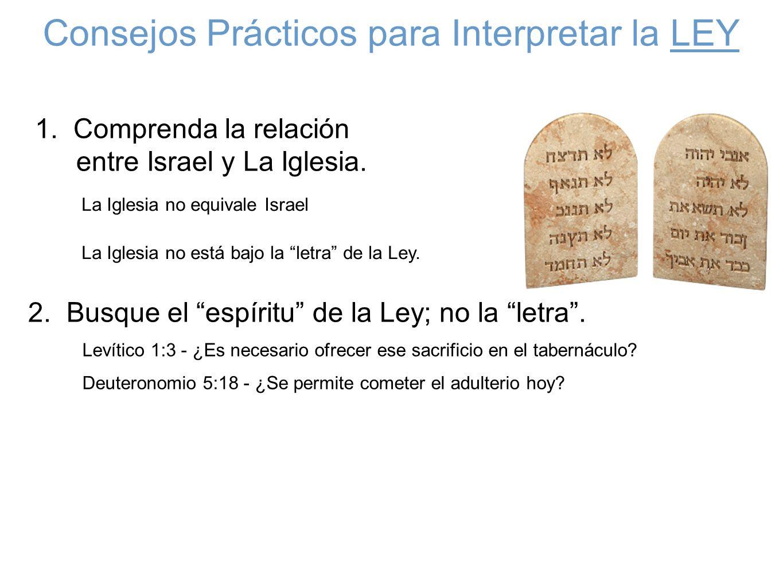 Consejos Prácticos para Interpretar la LEY 1. Comprenda la relación entre Israel y La Iglesia. La Iglesia no equivale Israel 2. Busque el espíritu de