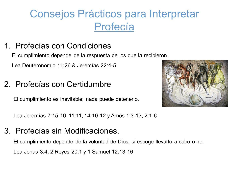 Consejos Prácticos para Interpretar Profecía 1. Profecías con Condiciones El cumplimiento depende de la respuesta de los que la recibieron. Lea Deuter