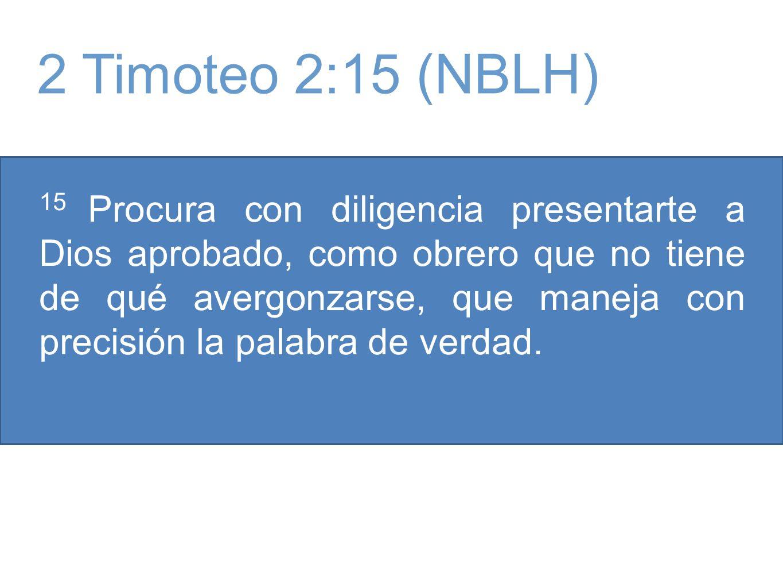 15 Procura con diligencia presentarte a Dios aprobado, como obrero que no tiene de qué avergonzarse, que maneja con precisión la palabra de verdad. 2