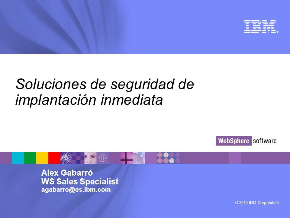 © 2010 IBM Corporation ® Soluciones de seguridad de implantación inmediata Alex Gabarró WS Sales Specialist agabarro@es.ibm.com