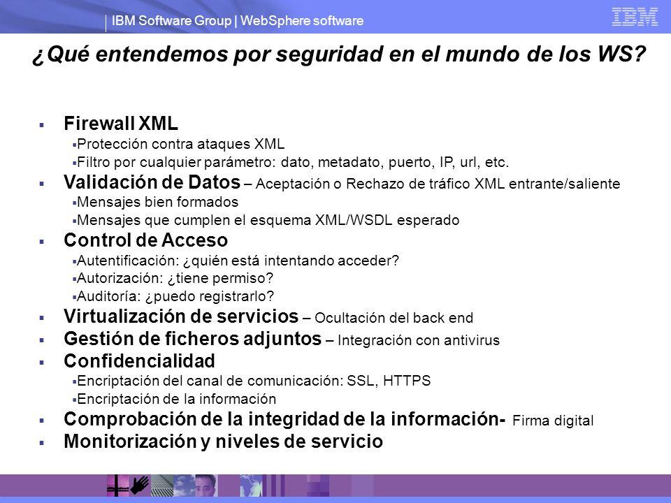 IBM Software Group | WebSphere software Pasos del procesamiento XML Schema Validation Parsing XPath Filtering XML Decryption XML Encryption Signature Verification Schema Validation XML Transformation XML Signing 1 3 5 8 8 1 3 10 6 8 Todas las funciones de seguridad requieren un procesamiento intensivo Obligación de implementar todos los servicios sin comprometer a la empresa Necesidad de poder escalar la solución al aumentar el número de peticiones y el número de servicios Retos asociados al XML y a los Web Services Escalabilidad y Rendimiento