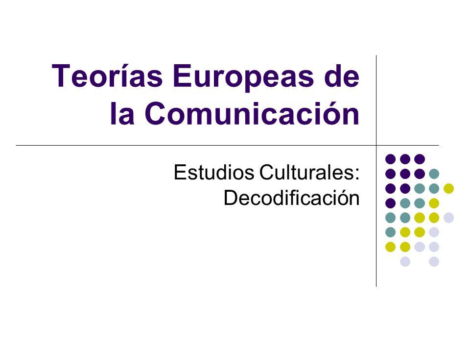 Teorías Europeas de la Comunicación Estudios Culturales: Decodificación