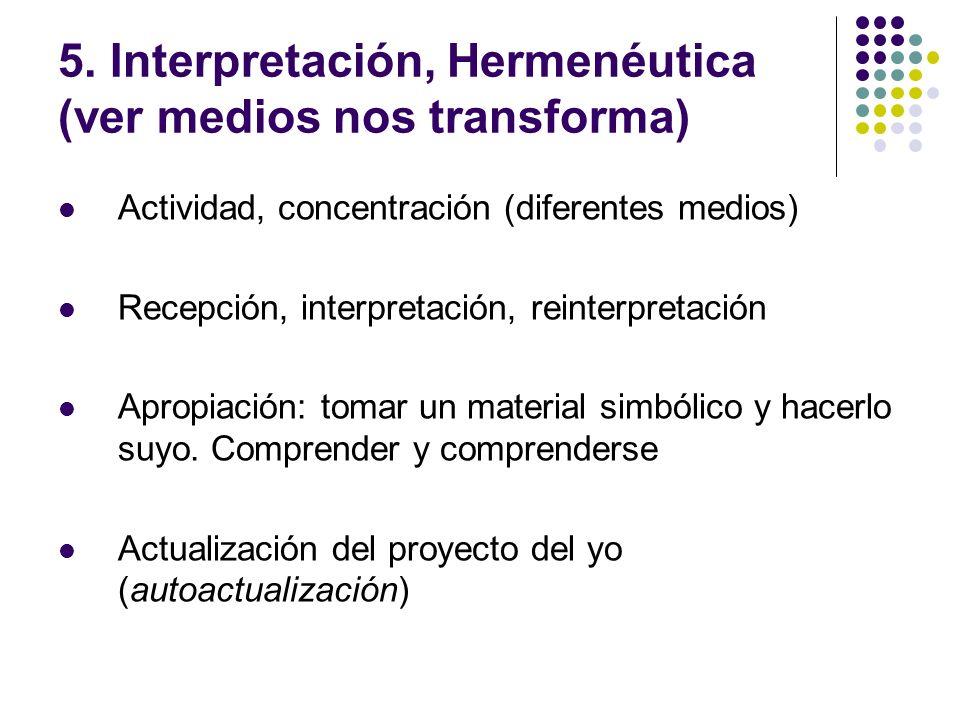 5. Interpretación, Hermenéutica (ver medios nos transforma) Actividad, concentración (diferentes medios) Recepción, interpretación, reinterpretación A