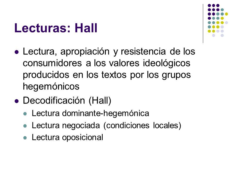 Lecturas: Hall Lectura, apropiación y resistencia de los consumidores a los valores ideológicos producidos en los textos por los grupos hegemónicos De