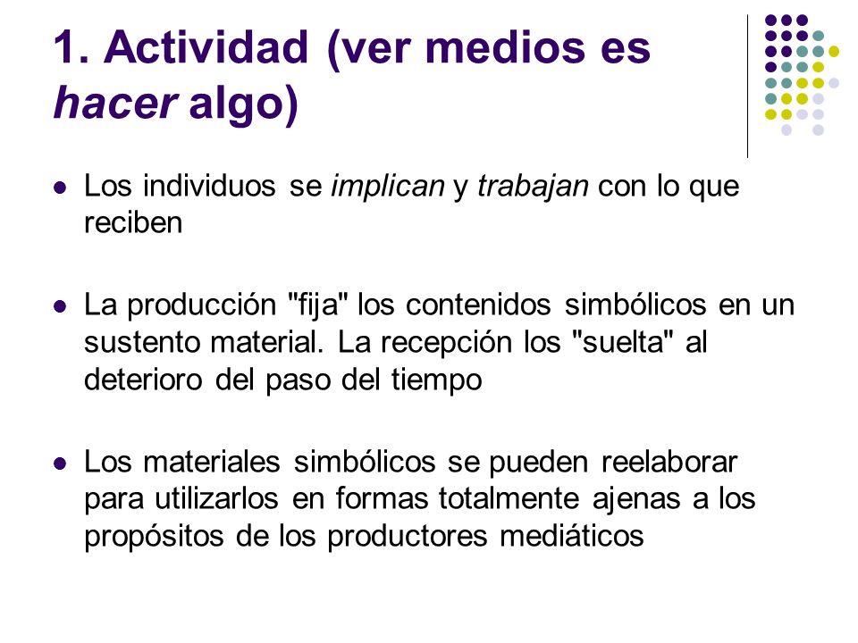 1. Actividad (ver medios es hacer algo) Los individuos se implican y trabajan con lo que reciben La producción