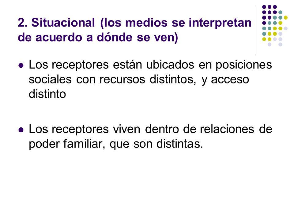 2. Situacional (los medios se interpretan de acuerdo a dónde se ven) Los receptores están ubicados en posiciones sociales con recursos distintos, y ac