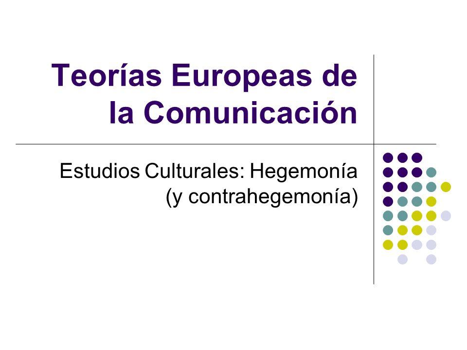 Teorías Europeas de la Comunicación Estudios Culturales: Hegemonía (y contrahegemonía)