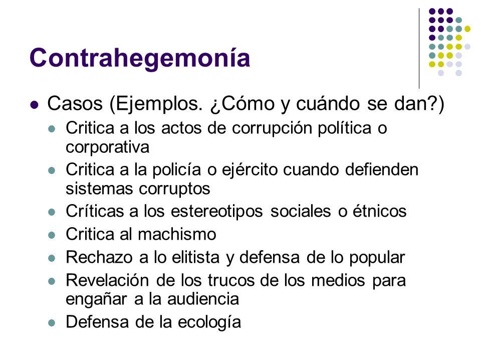 Contrahegemonía Casos (Ejemplos. ¿Cómo y cuándo se dan?) Critica a los actos de corrupción política o corporativa Critica a la policía o ejército cuan