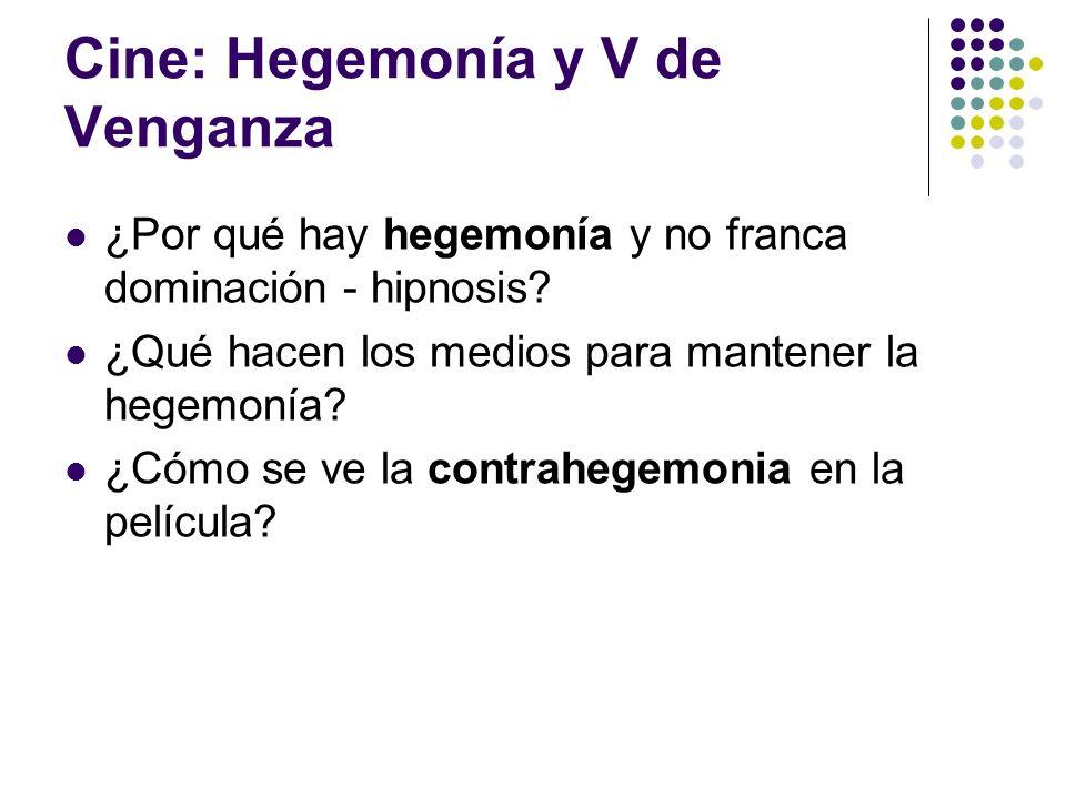 Cine: Hegemonía y V de Venganza ¿Por qué hay hegemonía y no franca dominación - hipnosis? ¿Qué hacen los medios para mantener la hegemonía? ¿Cómo se v