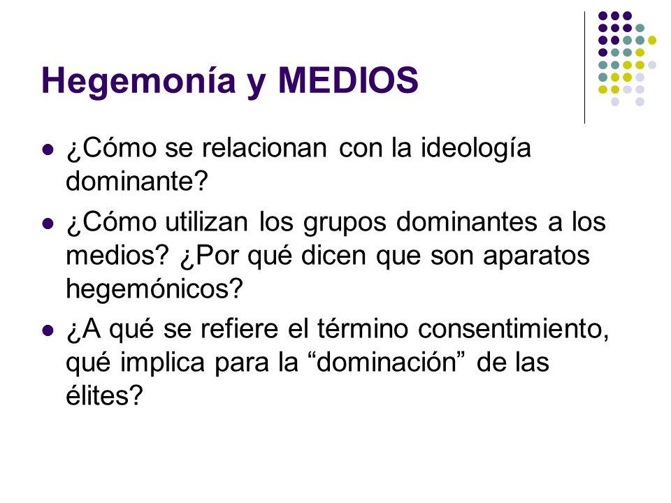 Hegemonía y MEDIOS ¿Cómo se relacionan con la ideología dominante? ¿Cómo utilizan los grupos dominantes a los medios? ¿Por qué dicen que son aparatos