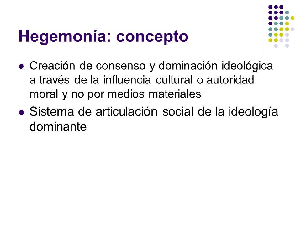 Hegemonía: concepto Creación de consenso y dominación ideológica a través de la influencia cultural o autoridad moral y no por medios materiales Siste