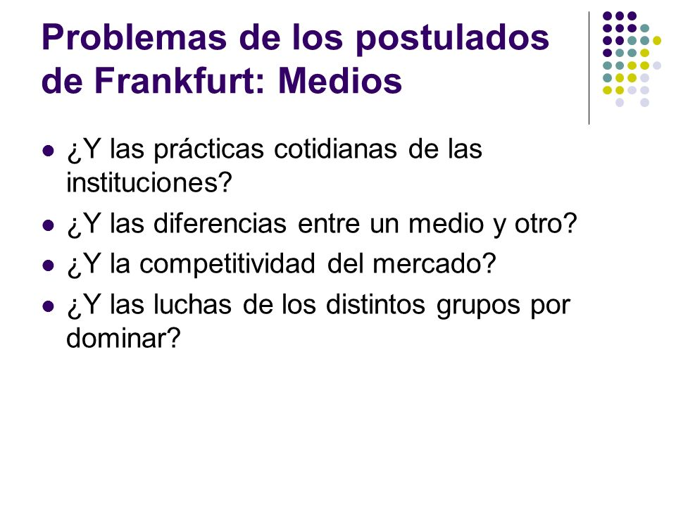 Problemas de los postulados de Frankfurt: Medios ¿Y las prácticas cotidianas de las instituciones? ¿Y las diferencias entre un medio y otro? ¿Y la com