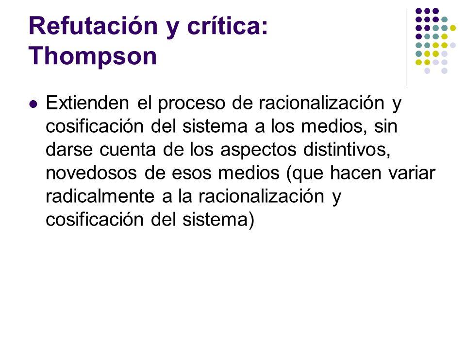 Refutación y crítica: Thompson Extienden el proceso de racionalización y cosificación del sistema a los medios, sin darse cuenta de los aspectos disti