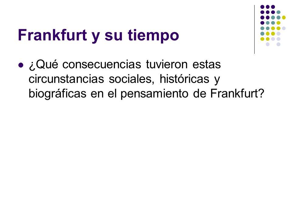 Frankfurt y su tiempo ¿Qué consecuencias tuvieron estas circunstancias sociales, históricas y biográficas en el pensamiento de Frankfurt?