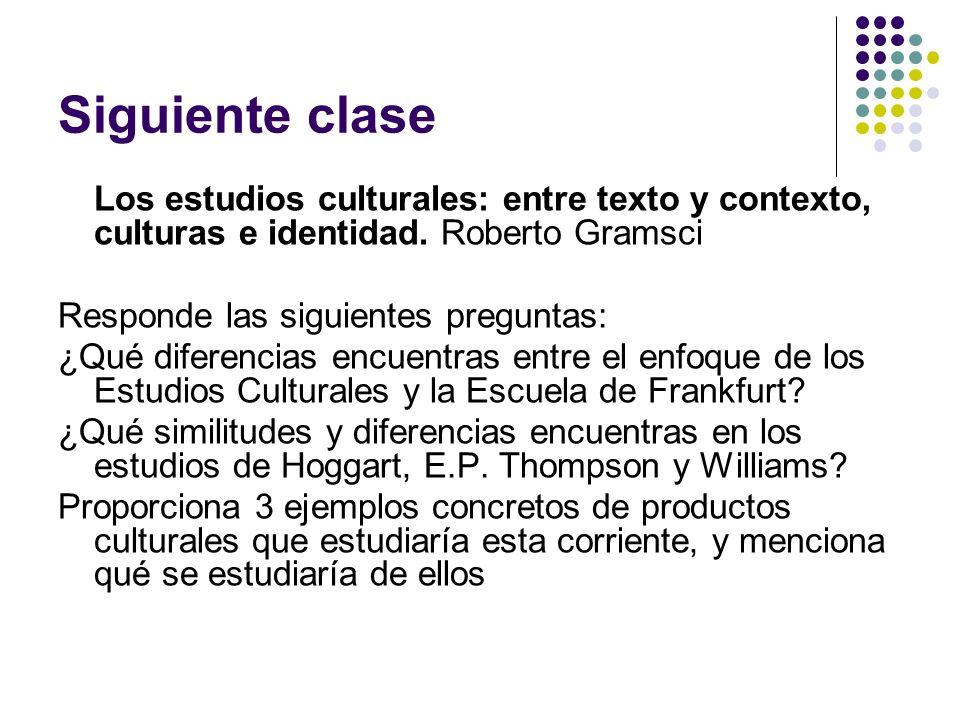 Siguiente clase Los estudios culturales: entre texto y contexto, culturas e identidad. Roberto Gramsci Responde las siguientes preguntas: ¿Qué diferen