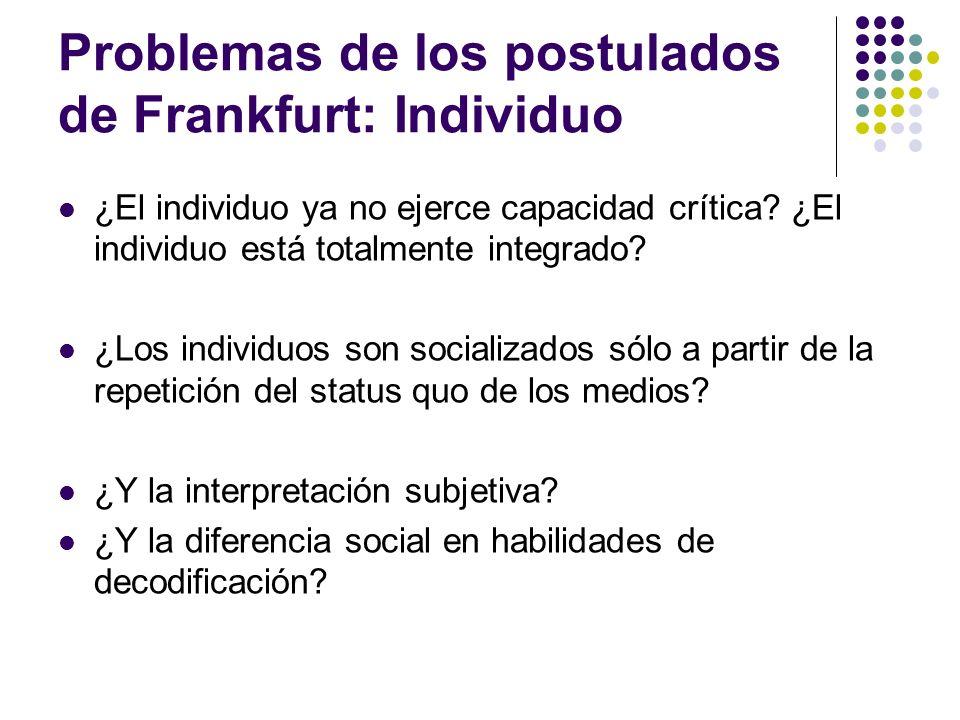 Problemas de los postulados de Frankfurt: Individuo ¿El individuo ya no ejerce capacidad crítica? ¿El individuo está totalmente integrado? ¿Los indivi