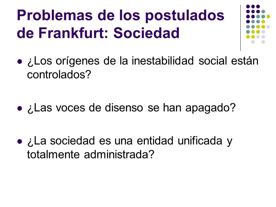 Problemas de los postulados de Frankfurt: Sociedad ¿Los orígenes de la inestabilidad social están controlados? ¿Las voces de disenso se han apagado? ¿
