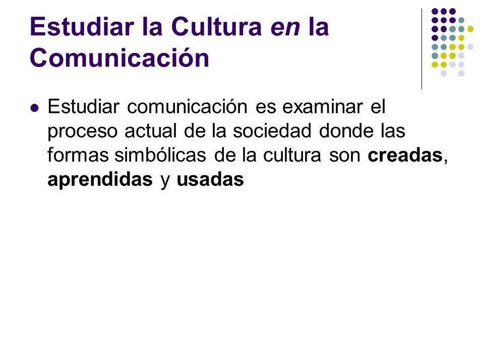 Estudiar la Cultura en la Comunicación Estudiar comunicación es examinar el proceso actual de la sociedad donde las formas simbólicas de la cultura so