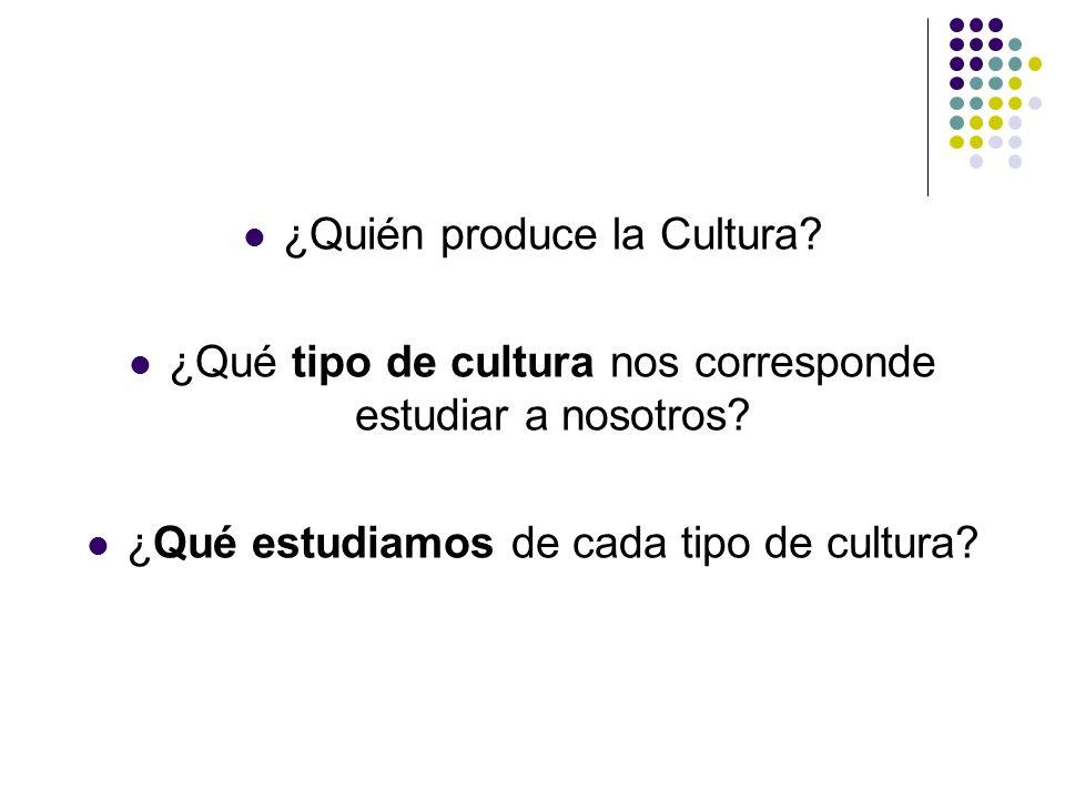 ¿Quién produce la Cultura? ¿Qué tipo de cultura nos corresponde estudiar a nosotros? ¿Qué estudiamos de cada tipo de cultura?