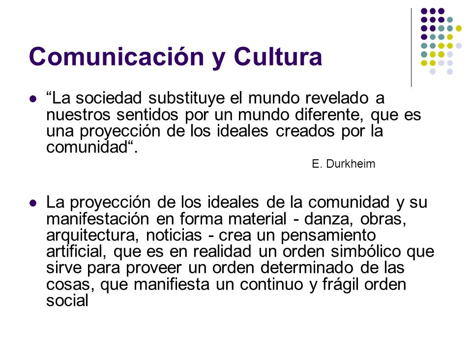 Comunicación y Cultura La sociedad substituye el mundo revelado a nuestros sentidos por un mundo diferente, que es una proyección de los ideales cread